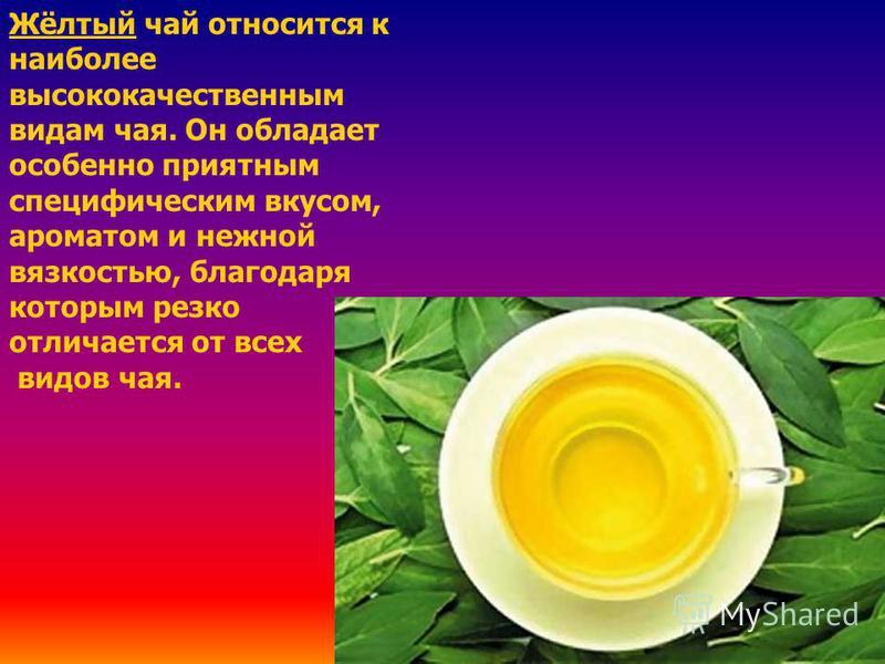 Жёлтый чай относится к наиболее высококачественным видам чая. Он обладает особенно приятным специфическим вкусом, ароматом и нежной вязкостью, благодаря которым резко отличается от всех видов чая.