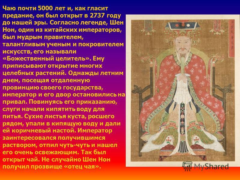 Чаю почти 5000 лет и, как гласит предание, он был открыт в 2737 году до нашей эры. Согласно легенде, Шен Нон, один из китайских императоров, был мудрым правителем, талантливым ученым и покровителем искусств, его называли «Божественный целитель». Ему