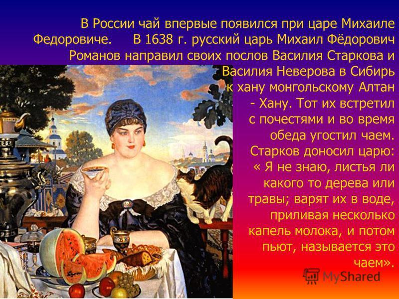 В России чай впервые появился при царе Михаиле Федоровиче. В 1638 г. русский царь Михаил Фёдорович Романов направил своих послов Василия Старкова и Василия Неверова в Сибирь к хану монгольскому Алтан - Хану. Тот их встретил с почестями и во время обе