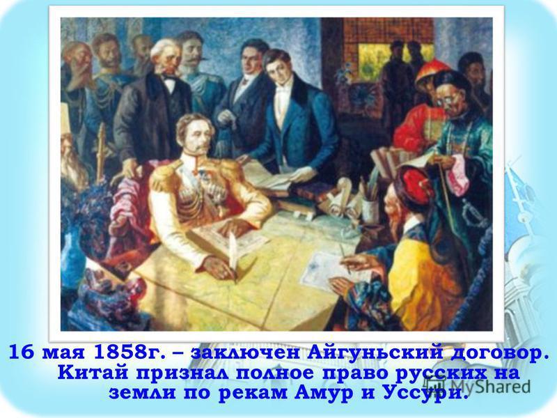 16 мая 1858 г. – заключен Айгуньский договор. Китай признал полное право русских на земли по рекам Амур и Уссури.