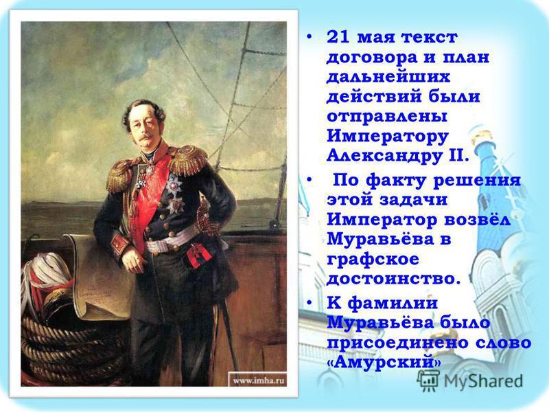 21 мая текст договора и план дальнейших действий были отправлены Императору Александру II. По факту решения этой задачи Император возвёл Муравьёва в графское достоинство. К фамилии Муравьёва было присоединено слово «Амурский»