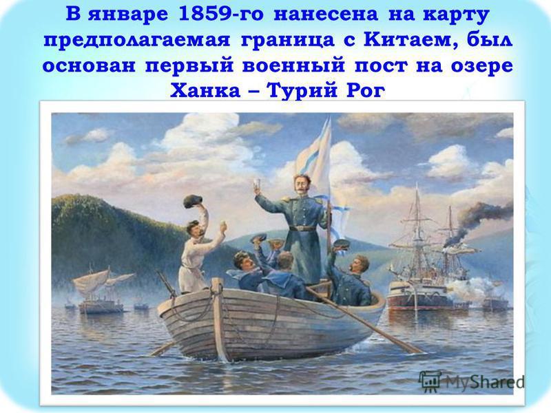 В январе 1859-го нанесена на карту предполагаемая граница с Китаем, был основан первый военный пост на озере Ханка – Турий Рог