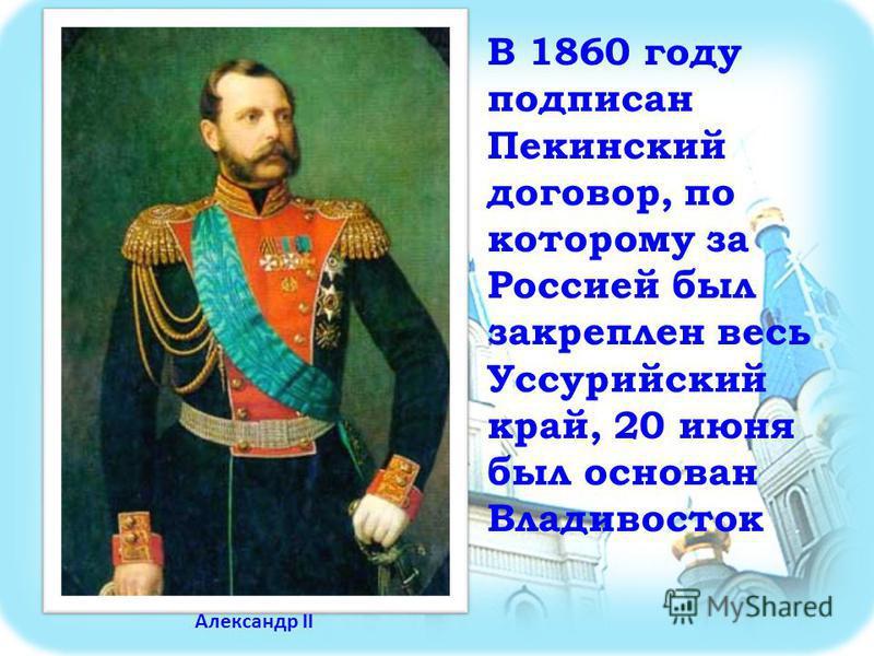 В 1860 году подписан Пекинский договор, по которому за Россией был закреплен весь Уссурийский край, 20 июня был основан Владивосток Александр II