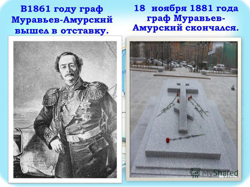 В1861 году граф Муравьев-Амурский вышел в отставку. 18 ноября 1881 года граф Муравьев- Амурский скончался.