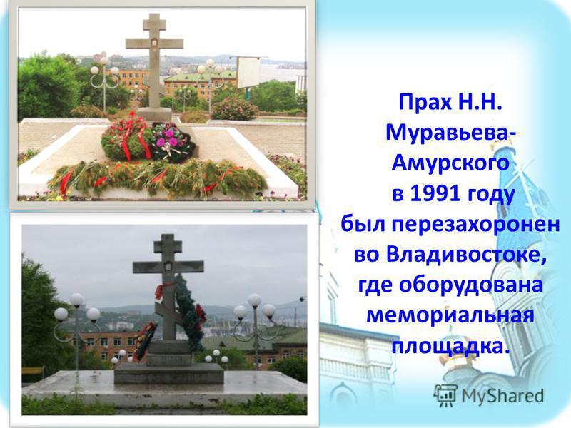 Прах Н.Н. Муравьева- Амурского в 1991 году был перезахоронен во Владивостоке, где оборудована мемориальная площадка.