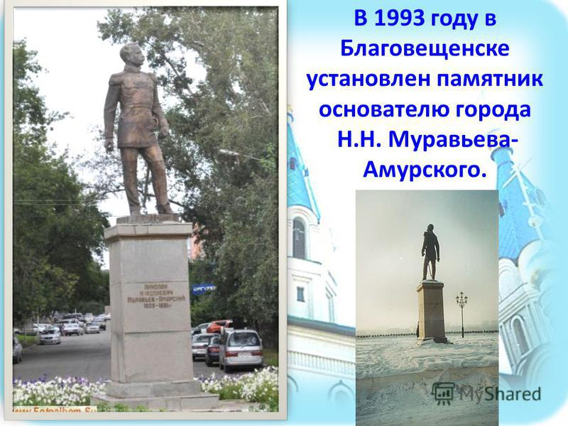 В 1993 году в Благовещенске установлен памятник основателю города Н.Н. Муравьева- Амурского.