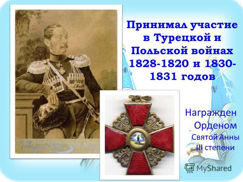 Принимал участие в Турецкой и Польской войнах 1828-1820 и 1830- 1831 годов Награжден Орденом Святой Анны III степени