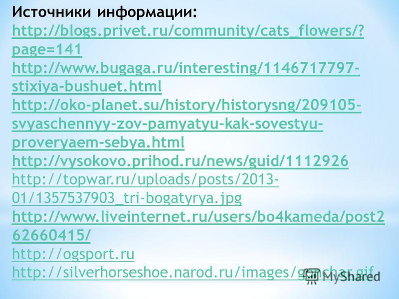 Источники информации: http://blogs.privet.ru/community/cats_flowers/? page=141 http://www.bugaga.ru/interesting/1146717797- stixiya-bushuet.html http://oko-planet.su/history/historysng/209105- svyaschennyy-zov-pamyatyu-kak-sovestyu- proveryaem-sebya.