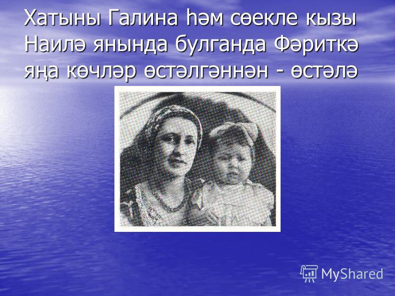 Хатыны Галина һәм сөекле кызы Наилә янында булганда Фәриткә яңа көчләр өстәлгәннән - өстәлә