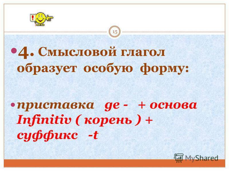 4. Смысловой глагол образует особую форму: приставка ge - + основа Infinitiv ( корень ) + суффикс -t 15
