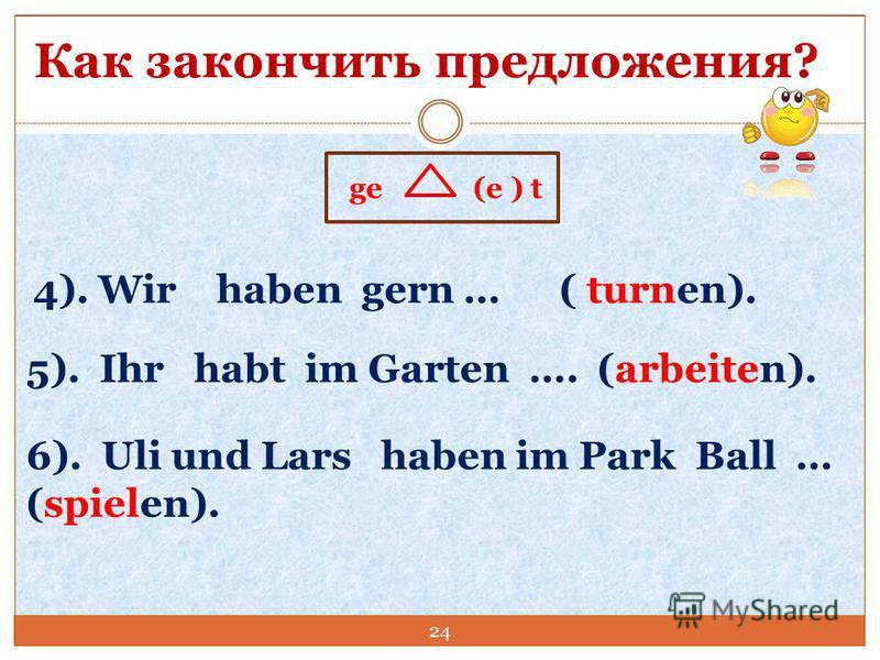 Как закончить предложения? ge (e ) t 4). Wir haben gern … ( turnen). 5). Ihr habt im Garten …. (arbeiten). 6). Uli und Lars haben im Park Ball … (spielen). 24