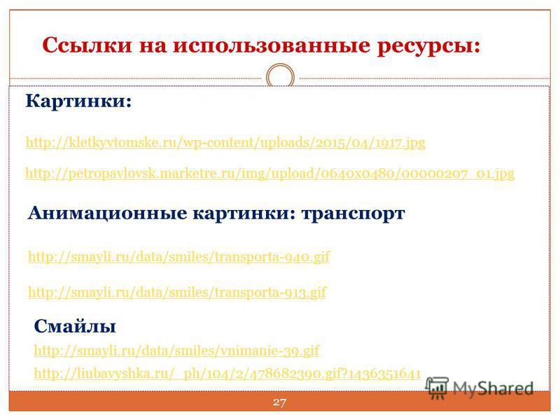 Картинки: http://kletkyvtomske.ru/wp-content/uploads/2015/04/1917. jpg http://petropavlovsk.marketre.ru/img/upload/0640x0480/00000207_01. jpg Анимационные картинки: транспорт http://smayli.ru/data/smiles/transporta-940. gif http://smayli.ru/data/smil