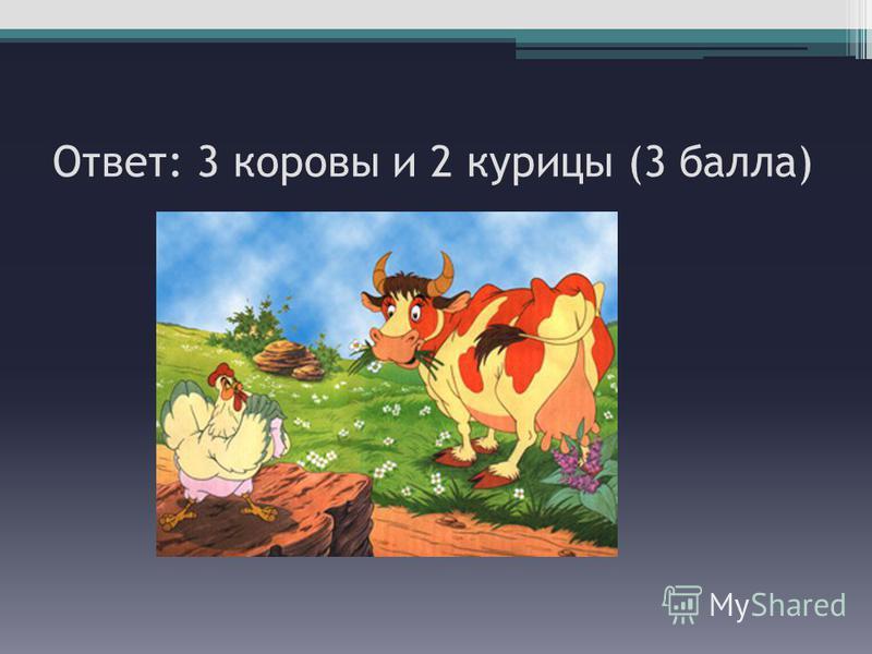 Ответ: 3 коровы и 2 курицы (3 балла)