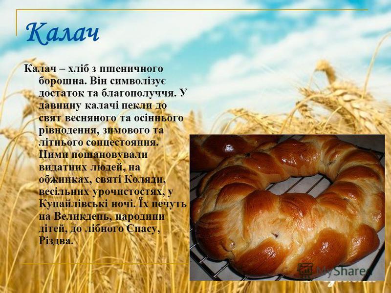 Калач Калач – хліб з пшеничного борошна. Він символізує достаток та благополуччя. У давнину калачі пекли до свят весняного та осіннього рівнодення, зимового та літнього сонцестояння. Ними пошановували видатних людей, на обжинках, святі Коляди, весіль