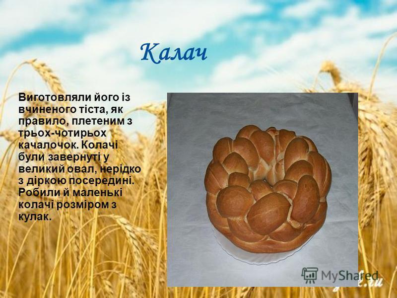 Калач Виготовляли його із вчиненого тіста, як правило, плетеним з трьох-чотирьох качалочок. Колачі були завернуті у великий овал, нерідко з діркою посередині. Робили й маленькі колачі розміром з кулак.