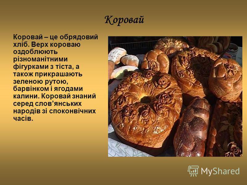 Коровай Коровай – це обрядовий хліб. Верх короваю оздоблюють різноманітними фігурками з тіста, а також прикрашають зеленою рутою, барвінком і ягодами калини. Коровай знаний серед словянських народів зі споконвічних часів.