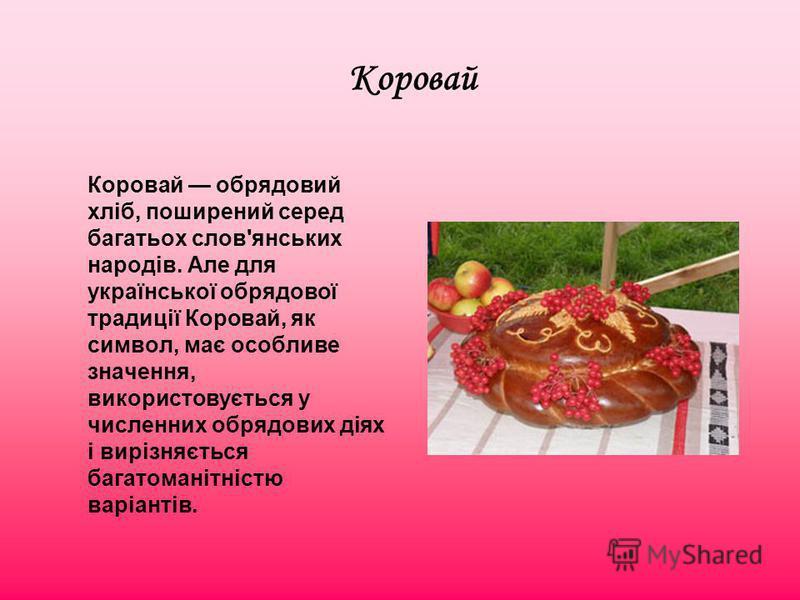 Коровай Коровай обрядовий хліб, поширений серед багатьох слов'янських народів. Але для української обрядової традиції Коровай, як символ, має особливе значення, використовується у численних обрядових діях і вирізняється багатоманітністю варіантів.