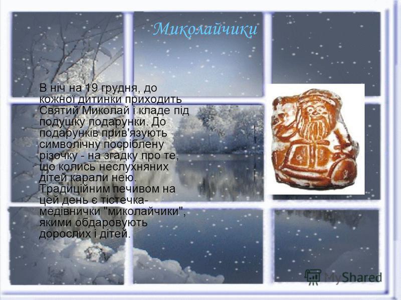 Миколайчики В ніч на 19 грудня, до кожної дитинки приходить Святий Миколай і кладе під подушку подарунки. До подарунків прив'язують символічну посріблену різочку - на згадку про те, що колись неслухняних дітей карали нею. Традиційним печивом на цей д