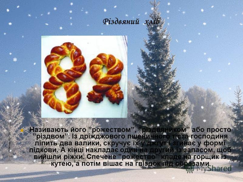 Різдвяний хліб Називають його рожеством, різдвяником або просто різдвом. Із дріжджового пшеничного тіста господиня ліпить два валики, скручує їх у джгут і згинає у формі підкови. А кінці накладає один на другий із запасом, щоб вийшли ріжки. Спечене р