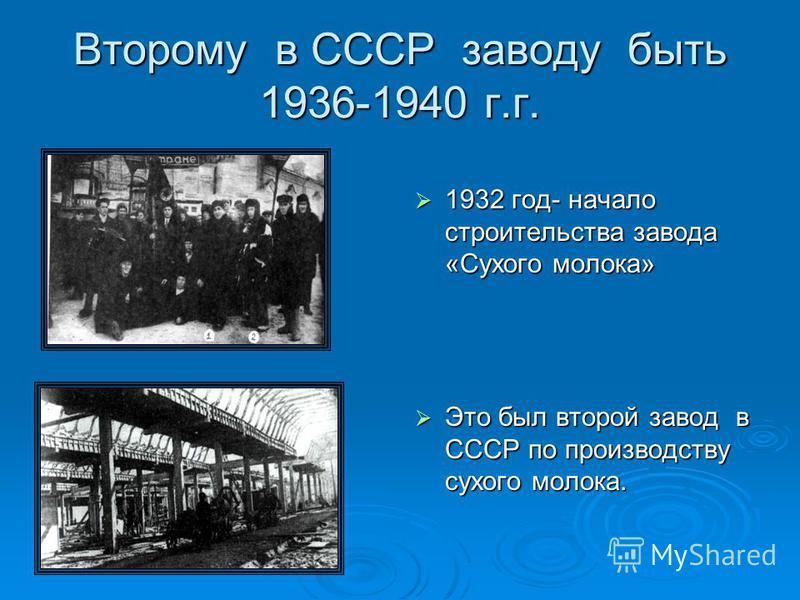 Второму в СССР заводу быть 1936-1940 г.г. 1932 год- начало строительства завода «Сухого молока» 1932 год- начало строительства завода «Сухого молока» Это был второй завод в СССР по производству сухого молока. Это был второй завод в СССР по производст