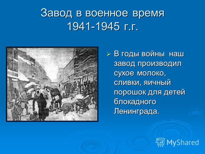 Завод в военное время 1941-1945 г.г. В годы войны наш завод производил сухое молоко, сливки, яичный порошок для детей блокадного Ленинграда. В годы войны наш завод производил сухое молоко, сливки, яичный порошок для детей блокадного Ленинграда.