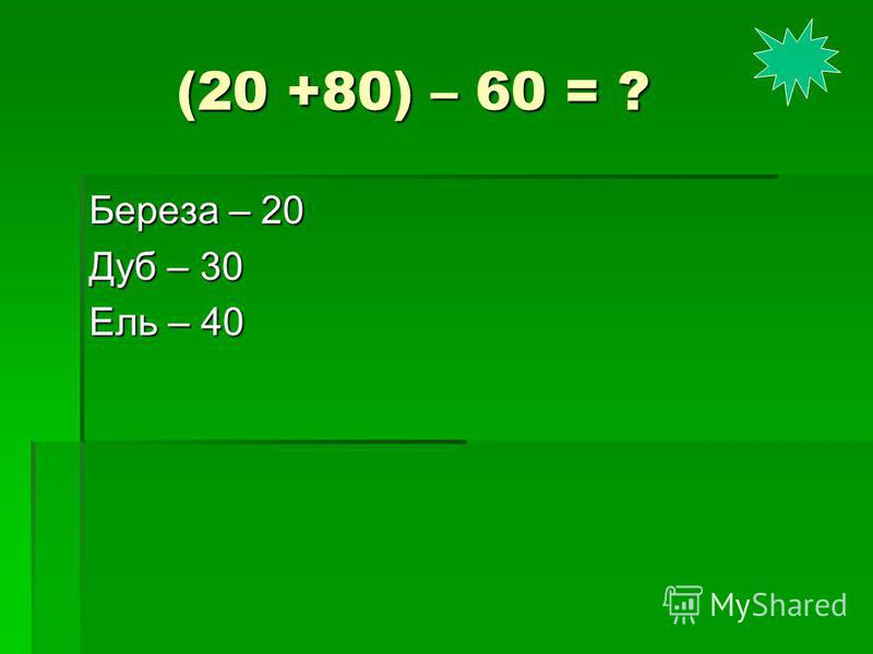 (20 +80) – 60 = ? (20 +80) – 60 = ? Береза – 20 Дуб – 30 Ель – 40