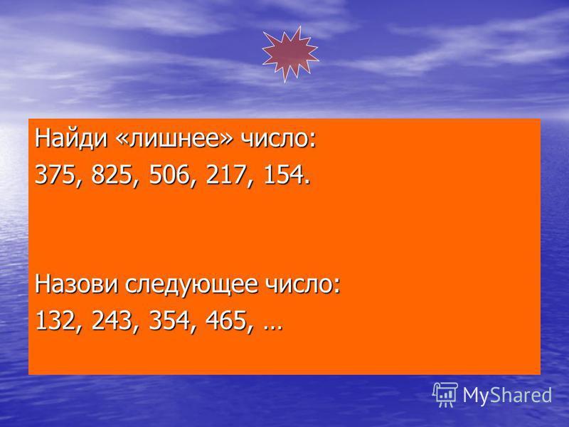 Найди «лишнее» число: 375, 825, 506, 217, 154. Назови следующее число: 132, 243, 354, 465, …