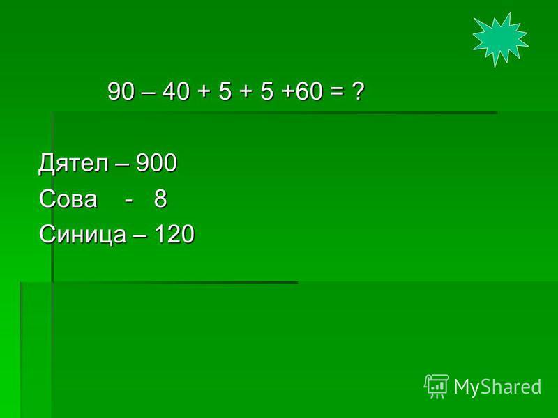 90 – 40 + 5 + 5 +60 = ? 90 – 40 + 5 + 5 +60 = ? Дятел – 900 Сова - 8 Синица – 120