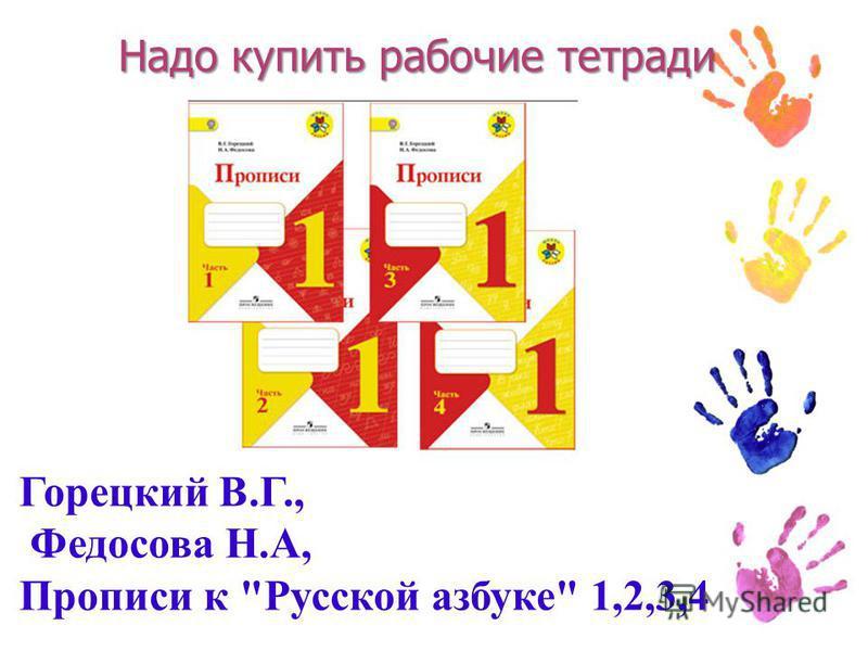Надо купить рабочие тетради Горецкий В.Г., Федосова Н.А, Прописи к Русской азбуке 1,2,3,4