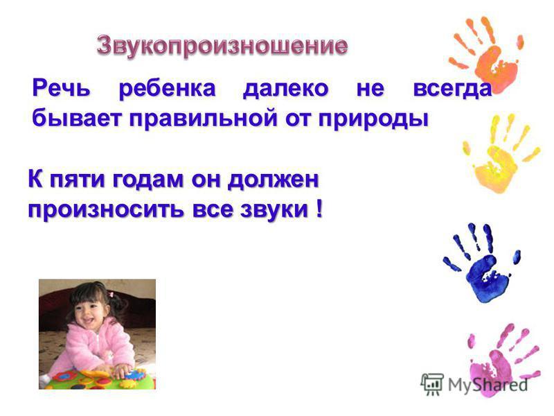 Речь ребенка далеко не всегда бывает правильной от природы К пяти годам он должен К пяти годам он должен произносить все звуки !