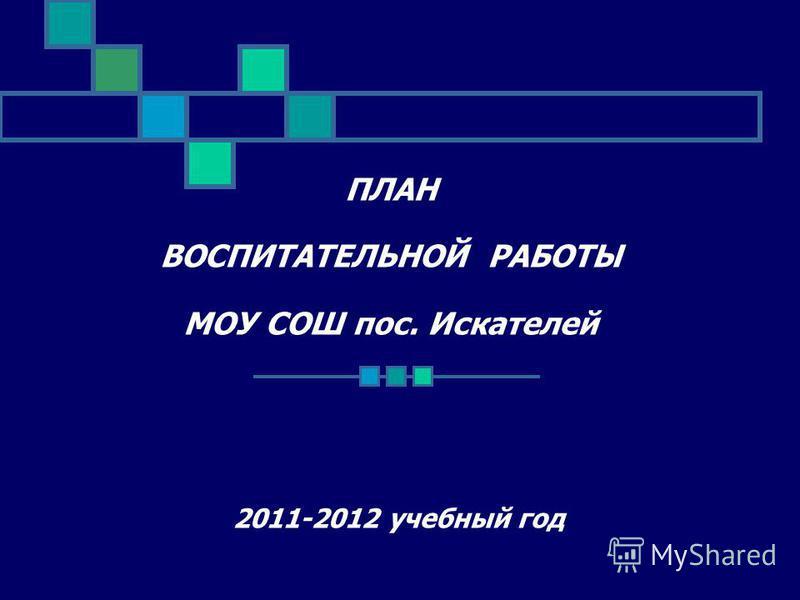 ПЛАН ВОСПИТАТЕЛЬНОЙ РАБОТЫ МОУ СОШ пос. Искателей 2011-2012 учебный год