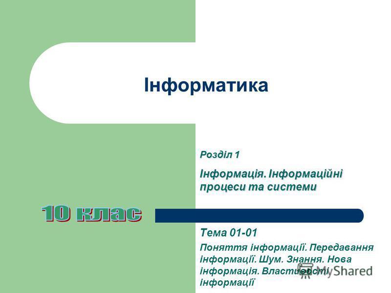Інформатика Тема 01-01 Поняття інформації. Передавання інформації. Шум. Знання. Нова інформація. Властивості інформації Розділ 1 Інформація. Інформаційні процеси та системи