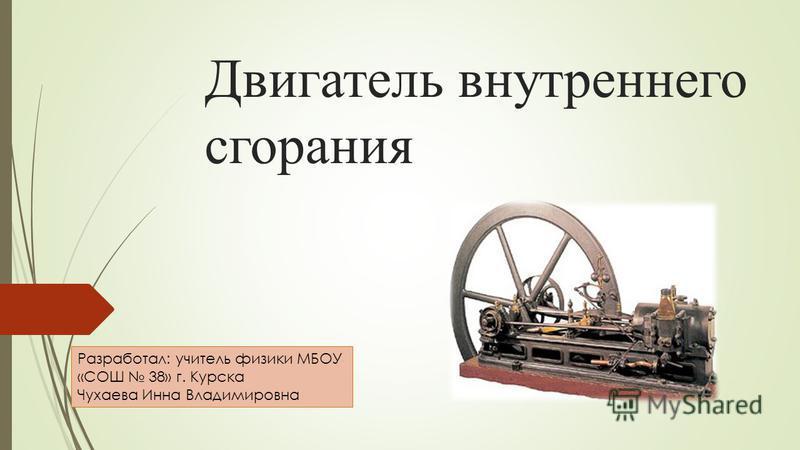 Двигатель внутреннего сгорания Разработал: учитель физики МБОУ «СОШ 38» г. Курска Чухаева Инна Владимировна