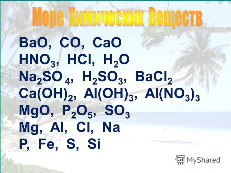 BaO, CO, CaO HNO 3, HCl, H 2 O Na 2 SO 4, H 2 SO 3, BaCl 2 Ca(OH) 2, Al(OH) 3, Al(NO 3 ) 3 MgO, P 2 O 5, SO 3 Mg, Al, Cl, Na P, Fe, S, Si