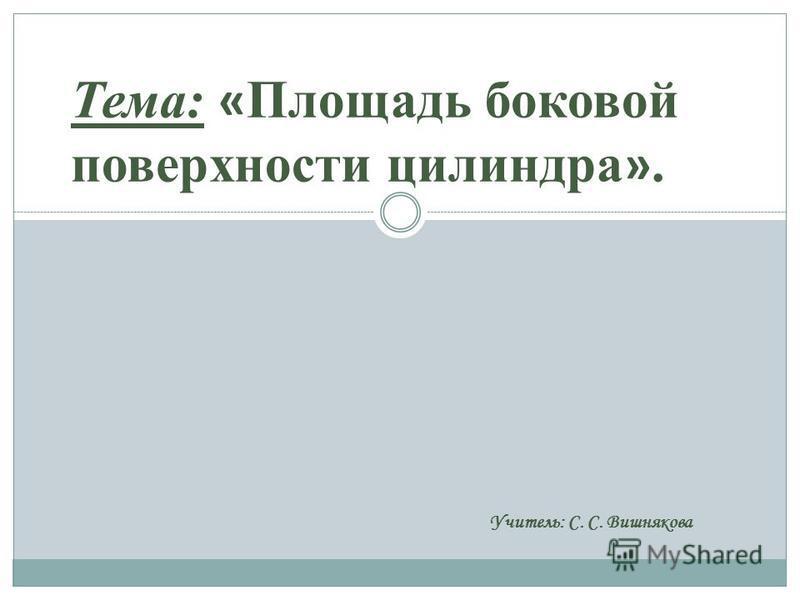 Тема: « Площадь боковой поверхности цилиндра ». Учитель: С. С. Вишнякова