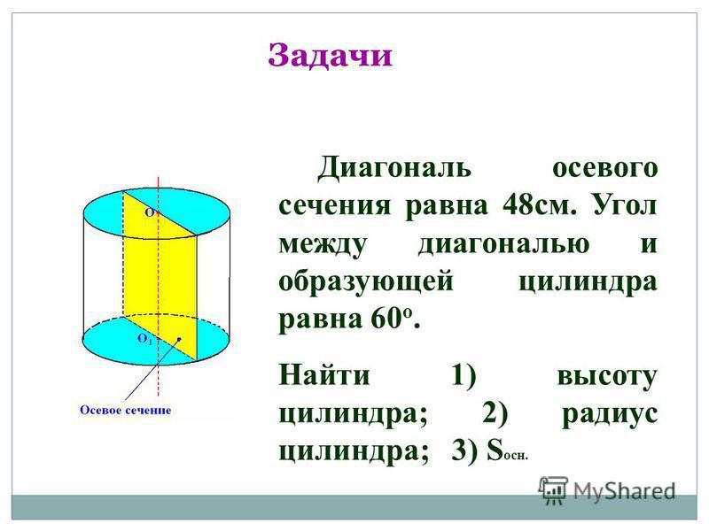 Задачи Диагональ осевого сечения равна 48 см. Угол между диагональю и образующей цилиндра равна 60 o. Найти 1) высоту цилиндра; 2) радиус цилиндра; 3) S осн.