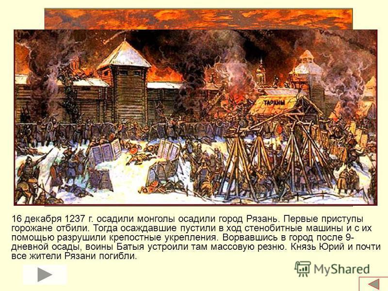 16 декабря 1237 г. осадили монголы осадили город Рязань. Первые приступы горожане отбили. Тогда осаждавшие пустили в ход стенобитные машины и с их помощью разрушили крепостные укрепления. Ворвавшись в город после 9- дневной осады, воины Батыя устроил
