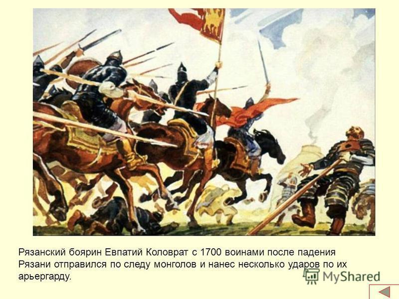 Рязанский боярин Евпатий Коловрат с 1700 воинами после падения Рязани отправился по следу монголов и нанес несколько ударов по их арьергарду.
