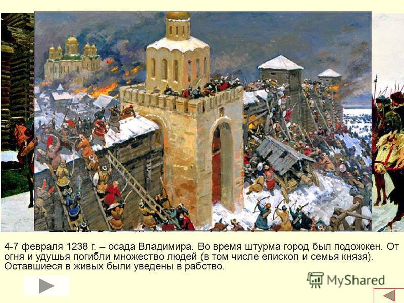 4-7 февраля 1238 г. – осада Владимира. Во время штурма город был подожжен. От огня и удушья погибли множество людей (в том числе епископ и семья князя). Оставшиеся в живых были уведены в рабство.