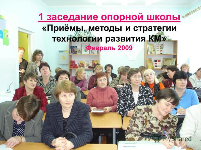 1 заседание опорной школы «Приёмы, методы и стратегии технологии развития КМ» Февраль 2009