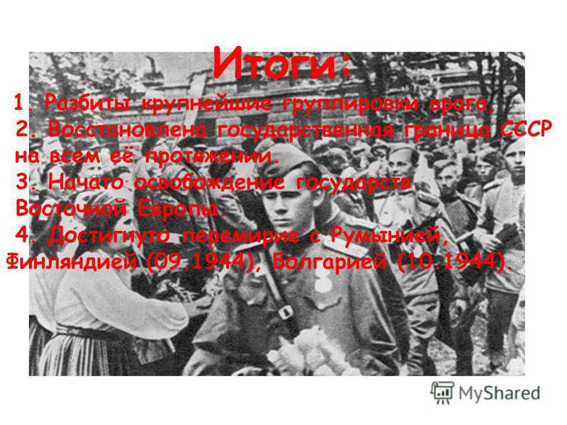 Итоги: 1. Разбиты крупнейшие группировки врага, 2. Восстановлена государственная граница СССР на всем её протяжении. 3. Начато освобождение государств Восточной Европы. 4. Достигнуто перемирие с Румынией, Финляндией (09.1944), Болгарией (10.1944).