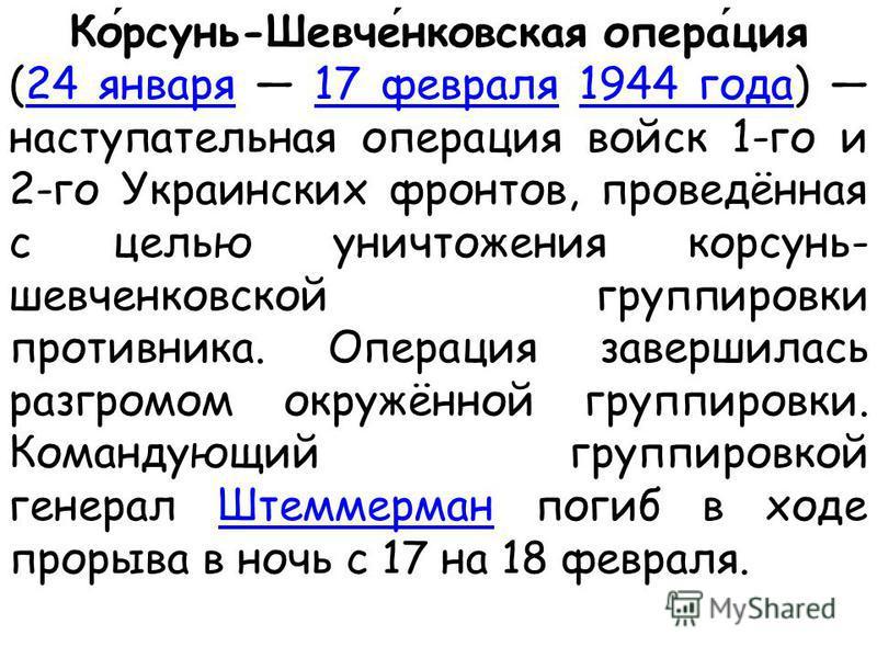 Корсунь-Шевченковская операция (24 января 17 февраля 1944 года) наступательная операция войск 1-го и 2-го Украинских фронтов, проведённая с целью уничтожения корсунь- шевченковской группировки противника. Операция завершилась разгромом окружённой гру