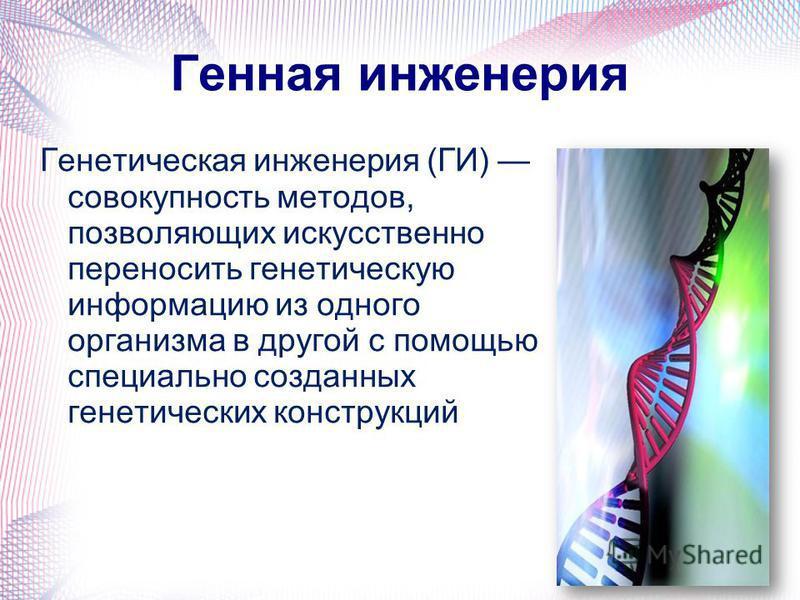 Генная инженерия Генетическая инженерия (ГИ) совокупность методов, позволяющих искусственно переносить генетическую информацию из одного органызма в другой с помощью специально созданных генетических конструкций