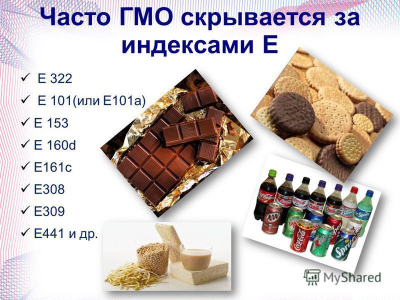 Часто ГМО скрывается за индексами Е Е 322 Е 101(или Е101 а) Е 153 Е 160d Е161 с Е308 Е309 Е441 и др.
