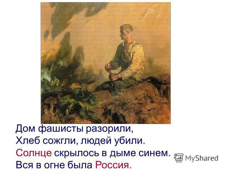 Дом фашисты разорили, Хлеб сожгли, людей убили. Солнце скрылось в дыме синем. Вся в огне была Россия.