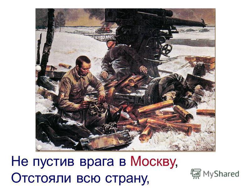 Не пустив врага в Москву, Отстояли всю страну,