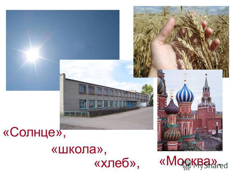 «Солнце», «Москва». «хлеб», «школа»,