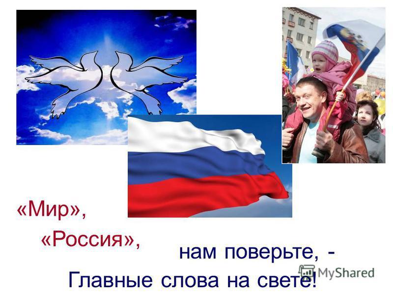 нам поверьте, - Главные слова на свете! «Мир», «Россия»,