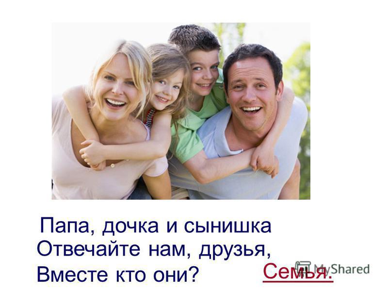 Папа, дочка и сынишка Отвечайте нам, друзья, Вместе кто они? Семья.