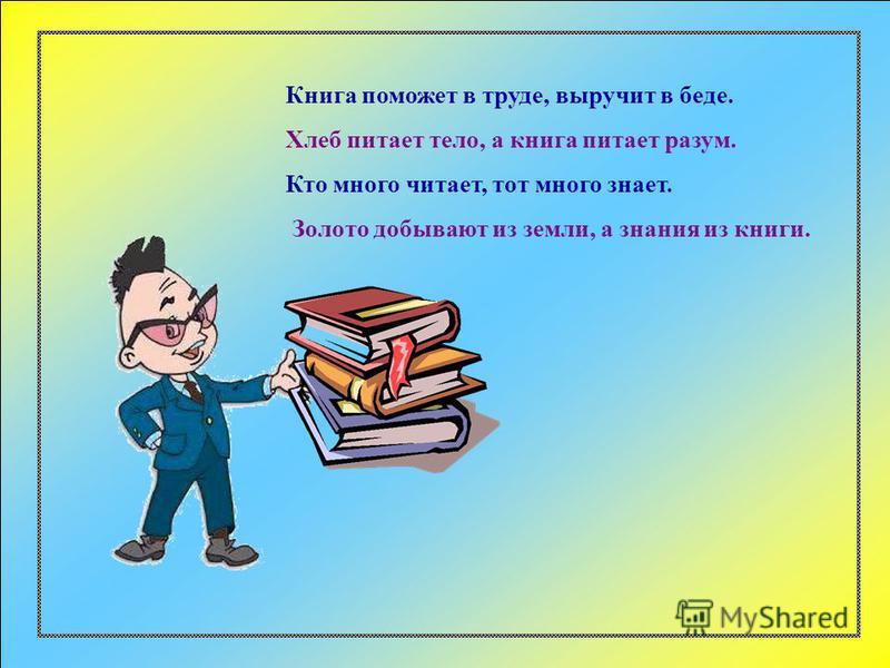 Книга поможет в труде, выручит в беде. Хлеб питает тело, а книга питает разум. Кто много читает, тот много знает. Золото добывают из земли, а знания из книги.